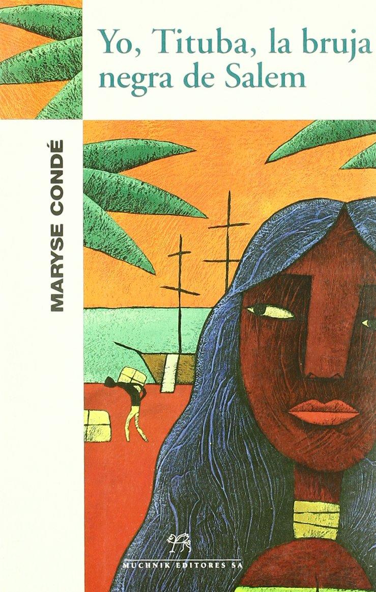 Yo, Tituba, la bruja negra de Salem, Maryse Condé. Ed. Muchnik. Narrativas sobre brujas: de la misoginia al reconocimiento. Por Lía Guerrero. Aliar Ediciones.